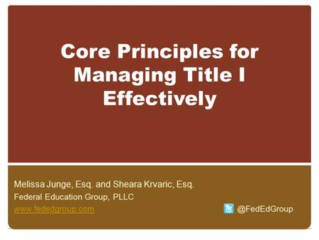 Core Principles for Managing Title I Effectively Melissa Junge, Esq. and Sheara Krvaric, Esq. Federal Education Group, PLLC www.fededgroup.comwww.fededgroup.com.