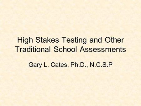 High Stakes Testing and Other Traditional School Assessments Gary L. Cates, Ph.D., N.C.S.P.