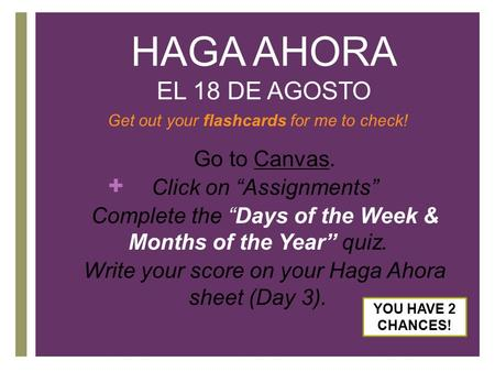 "+ HAGA AHORA EL 18 DE AGOSTO Get out your flashcards for me to check! 1. Go to Canvas. 2. Click on ""Assignments"" 3. Complete the ""Days of the Week & Months."