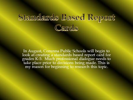 In August, Corunna Public Schools will begin to look at creating a standards based report card for grades K-5. Much professional dialogue needs to take.