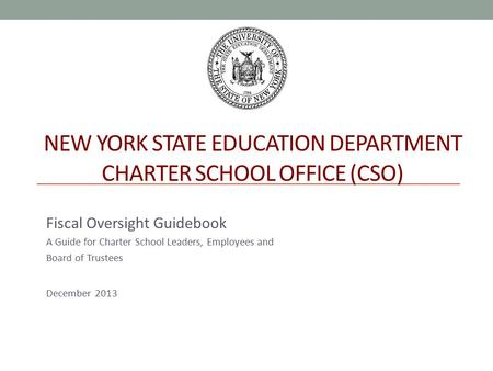 NEW YORK STATE EDUCATION DEPARTMENT CHARTER SCHOOL OFFICE (CSO) Fiscal Oversight Guidebook A Guide for Charter School Leaders, Employees and Board of Trustees.
