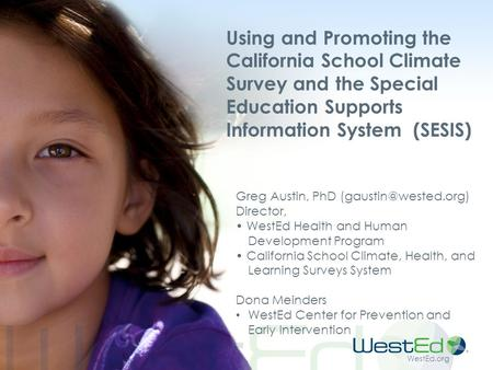 WestEd.org Using and Promoting the California School Climate Survey and the Special Education Supports Information System (SESIS) Greg Austin, PhD