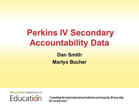 "Perkins IV Secondary Accountability Data Dan Smith Marlys Bucher ""Leading for educational excellence and equity. Every day for every one."""