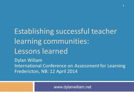 Establishing successful teacher learning communities: Lessons learned Dylan Wiliam International Conference on Assessment for Learning Fredericton, NB: