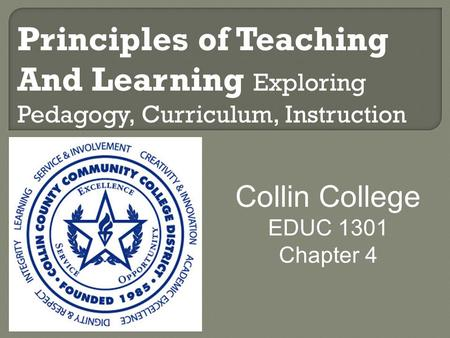 Principles of Teaching And Learning Exploring Pedagogy, Curriculum, Instruction Collin College EDUC 1301 Chapter 4.