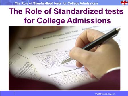 © 2014 wheresjenny.com The Role of Standardized tests for College Admissions The Role of Standardized tests for College Admissions.