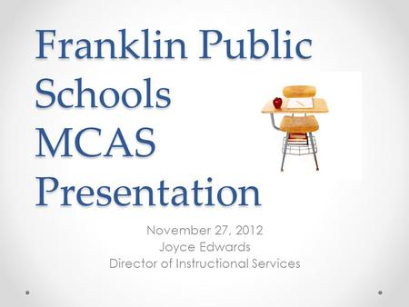 Franklin Public Schools MCAS Presentation November 27, 2012 Joyce Edwards Director of Instructional Services.