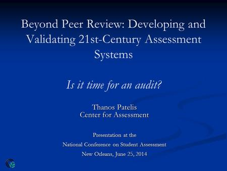 Beyond Peer Review: Developing and Validating 21st-Century Assessment Systems Is it time for an audit? Thanos Patelis Center for Assessment Presentation.