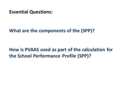 Essential Questions: What are the components of the (SPP)? How is PVAAS used as part of the calculation for the School Performance Profile (SPP)?
