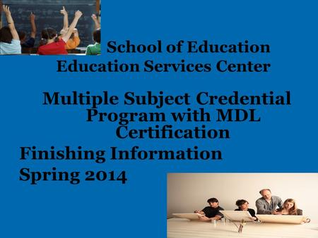 School of Education Education Services Center Multiple Subject Credential Program with MDL Certification Finishing Information Spring 2014.