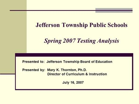 Jefferson Township Public Schools Spring 2007 Testing Analysis Presented to: Jefferson Township Board of Education Presented by: Mary K. Thornton, Ph.D.