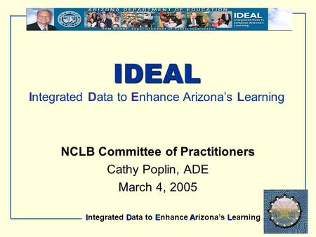 IDEAL Integrated Data to Enhance Arizona's Learning IDEAL IDEAL Integrated Data to Enhance Arizona's Learning NCLB Committee of Practitioners Cathy Poplin,