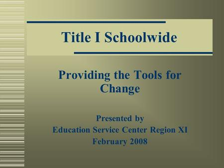 Title I Schoolwide Providing the Tools for Change Presented by Education Service Center Region XI February 2008.