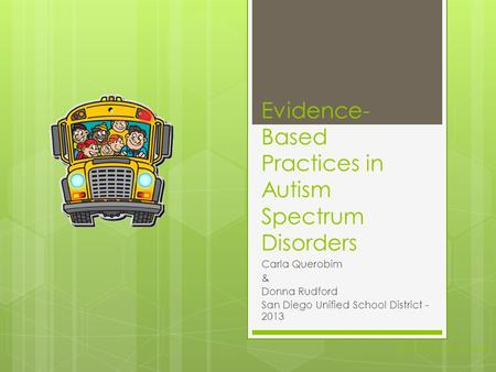 Evidence- Based Practices in Autism Spectrum Disorders Carla Querobim & Donna Rudford San Diego Unified School District - 2013 National Autism Center.