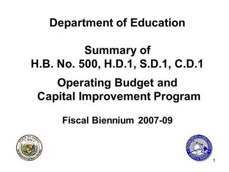 1 Department of Education Summary of H.B. No. 500, H.D.1, S.D.1, C.D.1 Operating Budget and Capital Improvement Program Fiscal Biennium 2007-09.