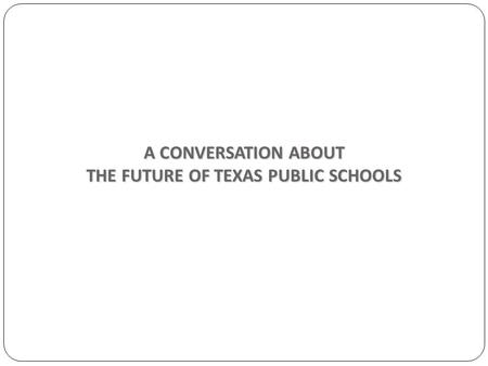 A CONVERSATION ABOUT THE FUTURE <strong>OF</strong> <strong>TEXAS</strong> PUBLIC SCHOOLS.