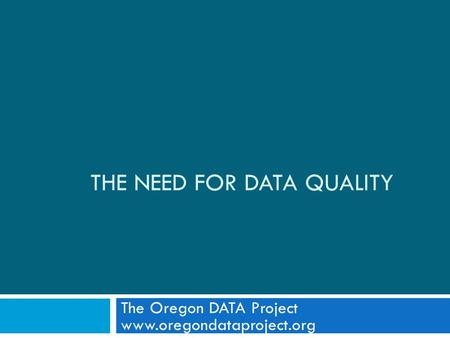 THE NEED FOR DATA QUALITY The Oregon DATA Project www.oregondataproject.org.