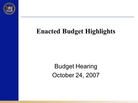 Enacted Budget Highlights Budget Hearing October 24, 2007.