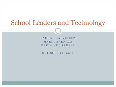 LAURA C. ALVIDREZ MARIA BARRAZA MARIA VILLARREAL OCTOBER 24, 2010 School Leaders and Technology.