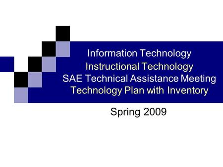Information Technology Instructional Technology SAE Technical Assistance Meeting Technology Plan with Inventory Spring 2009.