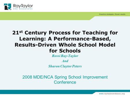 21 st Century Process for Teaching for Learning: A Performance-Based, Results-Driven Whole School Model for Schools Rossi Ray-Taylor And Sharon Claytor.