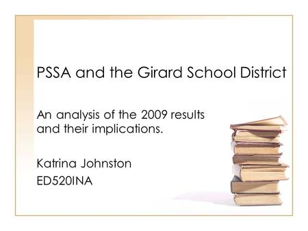 PSSA and the Girard School District An analysis of the 2009 results and their implications. Katrina Johnston ED520INA.
