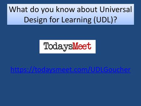 Https://todaysmeet.com/UDLGoucher What do you know about Universal Design for Learning (UDL)?
