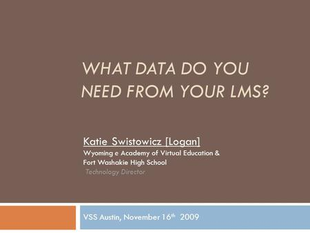 WHAT DATA DO YOU NEED FROM YOUR LMS? VSS Austin, November 16 th 2009 Katie Swistowicz [Logan] Wyoming e Academy of Virtual Education & Fort Washakie High.