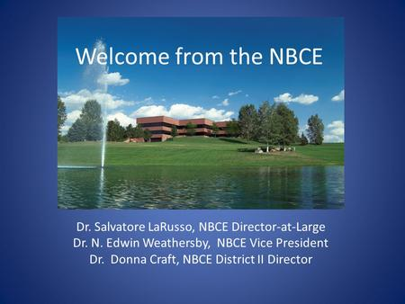 Welcome from the NBCE Dr. Salvatore LaRusso, NBCE Director-at-Large Dr. N. Edwin Weathersby, NBCE Vice President Dr. Donna Craft, NBCE District II Director.