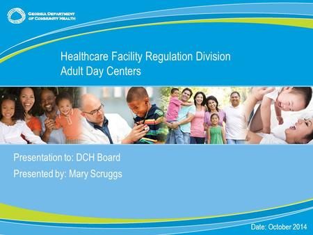 0 Presentation to: DCH Board Presented by: Mary Scruggs Date: October 2014 Healthcare Facility Regulation Division Adult Day Centers.