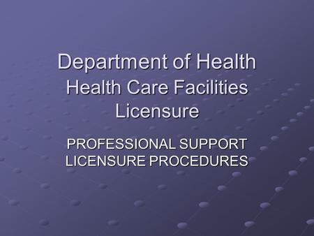 Department of Health Health Care Facilities Licensure PROFESSIONAL SUPPORT LICENSURE PROCEDURES.