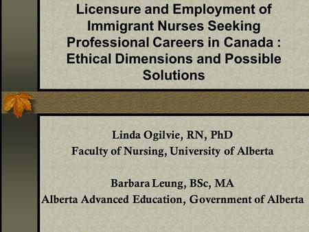 Licensure and Employment of Immigrant Nurses Seeking Professional Careers in Canada : Ethical Dimensions and Possible Solutions Linda Ogilvie, RN, PhD.
