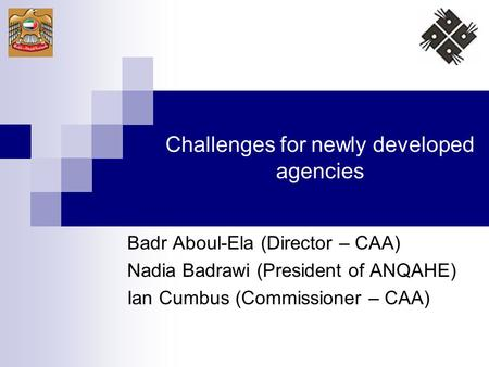 Challenges for newly developed agencies Badr Aboul-Ela (Director – CAA) Nadia Badrawi (President of ANQAHE) Ian Cumbus (Commissioner – CAA)