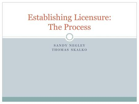 SANDY NEGLEY THOMAS SKALKO Establishing Licensure: The Process.