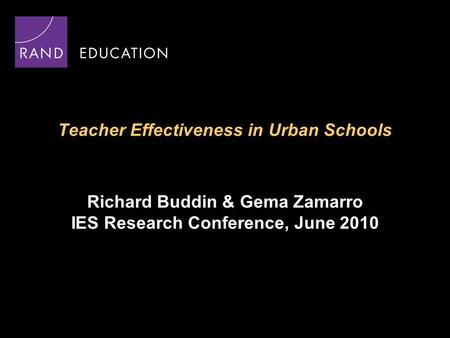 Teacher Effectiveness in Urban Schools Richard Buddin & Gema Zamarro IES Research Conference, June 2010.