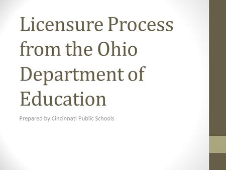 Licensure Process from the Ohio Department of Education Prepared by Cincinnati Public Schools.