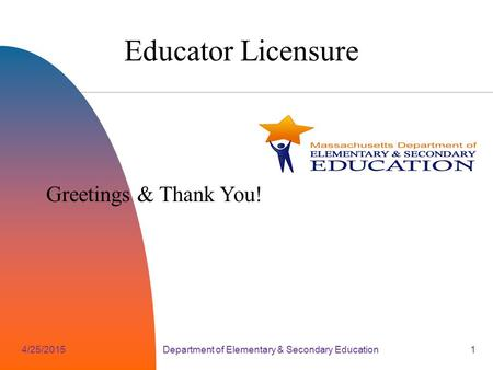 4/25/2015Department of Elementary & Secondary Education1 Educator Licensure Greetings & Thank You!