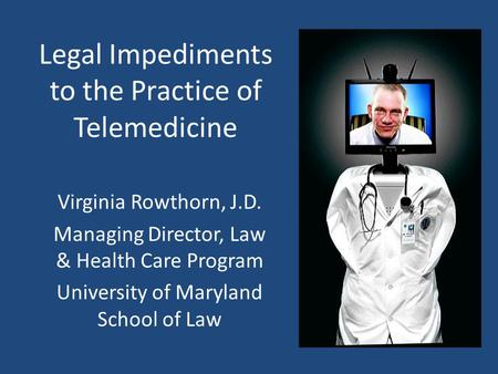 Legal Impediments to the Practice of Telemedicine Virginia Rowthorn, J.D. Managing Director, Law & Health Care Program University of Maryland School of.