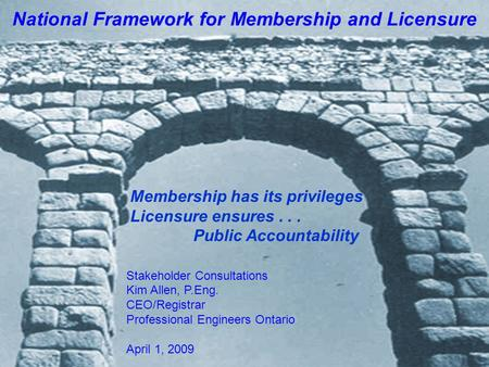 Stakeholder Consultations Kim Allen, P.Eng. CEO/Registrar Professional Engineers Ontario April 1, 2009 National Framework for Membership and Licensure.