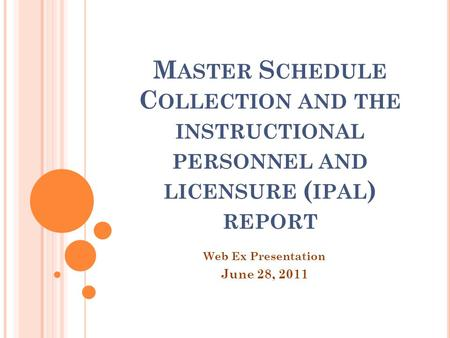 M ASTER S CHEDULE C OLLECTION AND THE INSTRUCTIONAL PERSONNEL AND LICENSURE ( IPAL ) REPORT Web Ex Presentation June 28, 2011.
