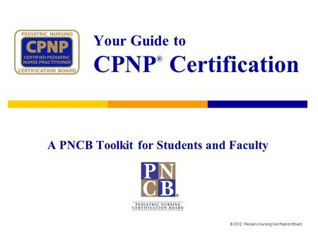 Your Guide to CPNP ® Certification A PNCB Toolkit for Students and Faculty © 2012, Pediatric Nursing Certification Board.