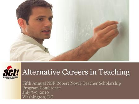 Alternative Careers in Teaching Fifth Annual NSF Robert Noyce Teacher Scholarship Program Conference July 7-9, 2010 Washington, DC.
