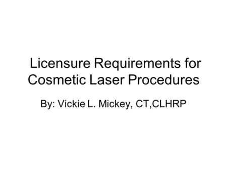 Licensure Requirements for Cosmetic Laser Procedures By: Vickie L. Mickey, CT,CLHRP.