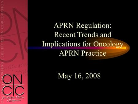 May 16, 2008 APRN Regulation: Recent Trends and Implications for Oncology APRN Practice.