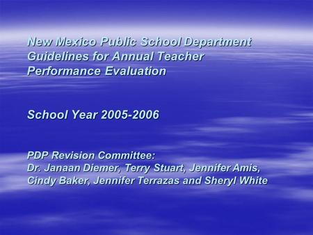 New Mexico Public School Department Guidelines for Annual Teacher Performance Evaluation School Year 2005-2006 PDP Revision Committee: Dr. Janaan Diemer,