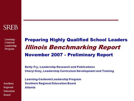 Southern Regional Education Board Learning- Centered <strong>Leadership</strong> Program Preparing Highly Qualified School Leaders Illinois Benchmarking Report November.