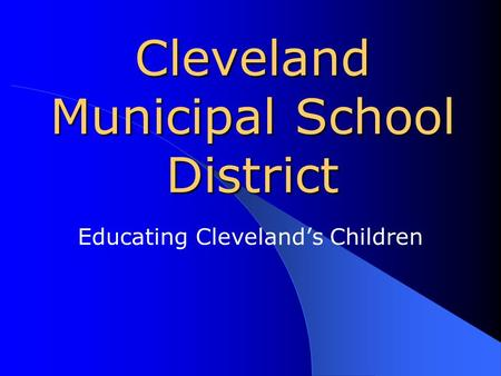 Cleveland Municipal School District Educating Cleveland's Children.