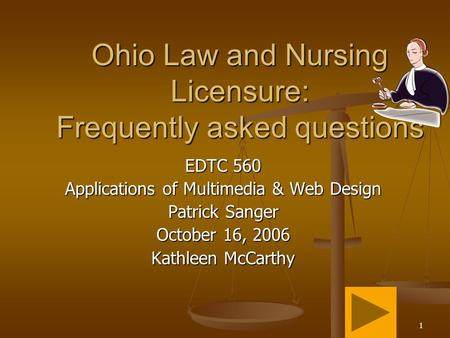 1 Ohio Law and Nursing Licensure: Frequently asked questions EDTC 560 Applications of Multimedia & Web Design Patrick Sanger October 16, 2006 Kathleen.