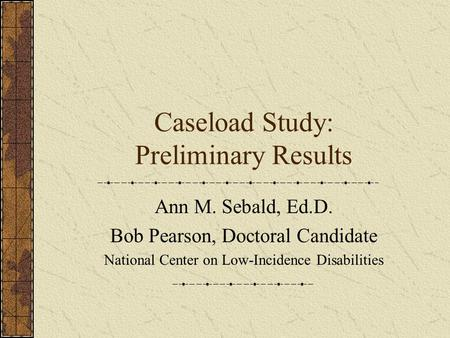Caseload Study: Preliminary Results Ann M. Sebald, Ed.D. Bob Pearson, Doctoral Candidate National Center on Low-Incidence Disabilities.