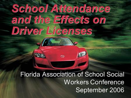 School Attendance and the Effects on Driver Licenses Florida Association of School Social Workers Conference September 2006.